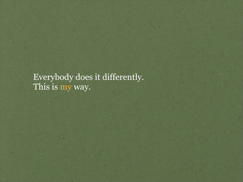 Everybody does it differently. This is my way.