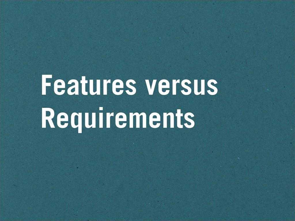 Features versus Requirements