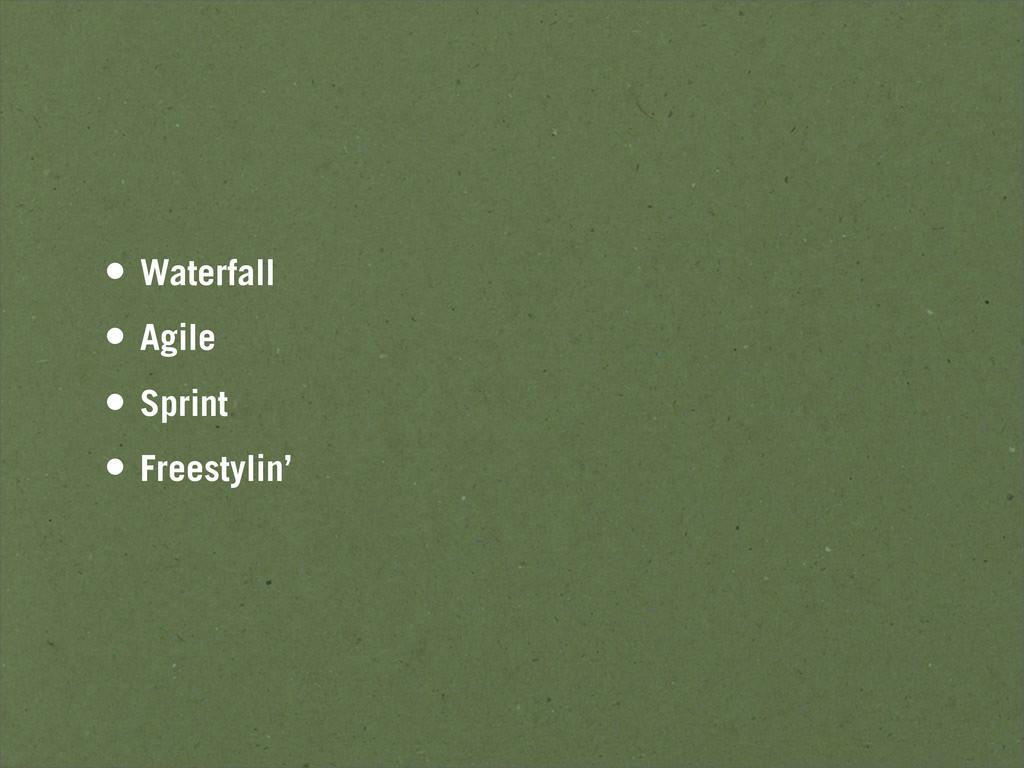 • Waterfall • Agile • Sprint • Freestylin'