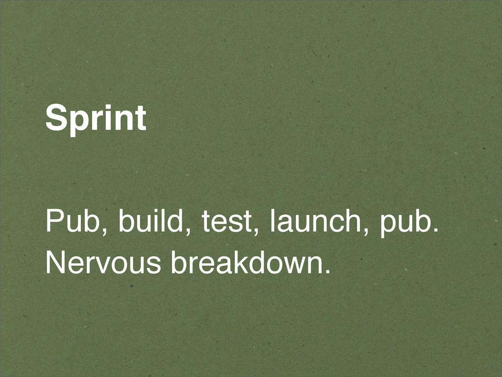 Sprint Pub, build, test, launch, pub. Nervous b...