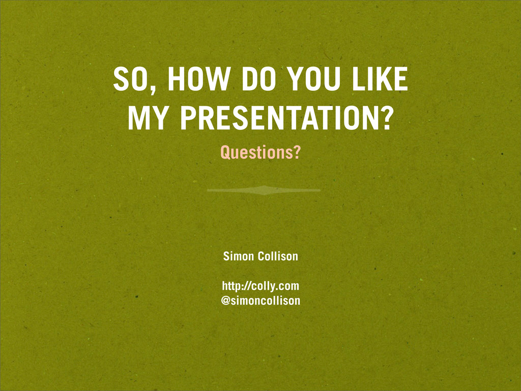 SO, HOW DO YOU LIKE MY PRESENTATION? Questions?...