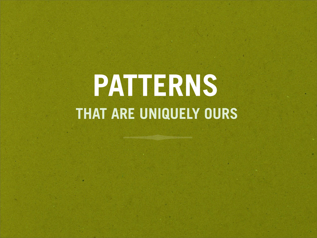 PATTERNS THAT ARE UNIQUELY OURS