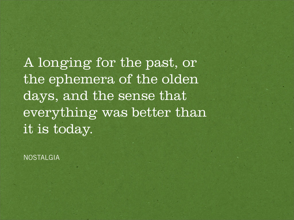 A longing for the past, or the ephemera of the ...