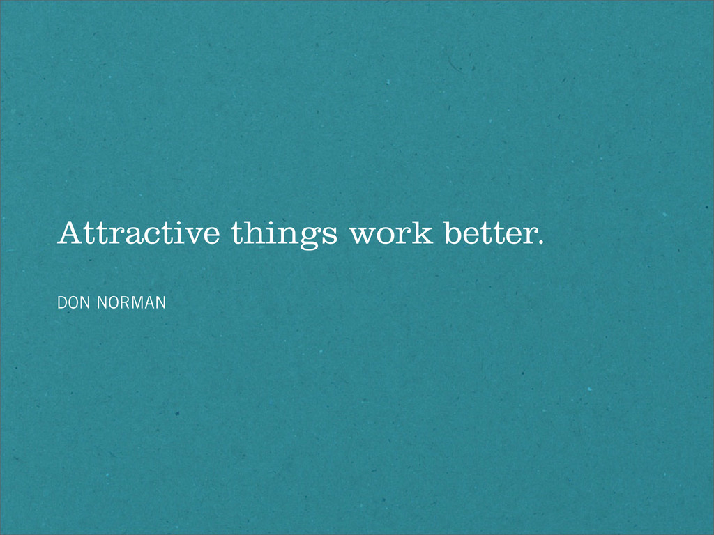 Attractive things work better. DON NORMAN