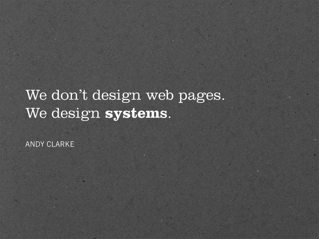 We don't design web pages. We design systems. A...