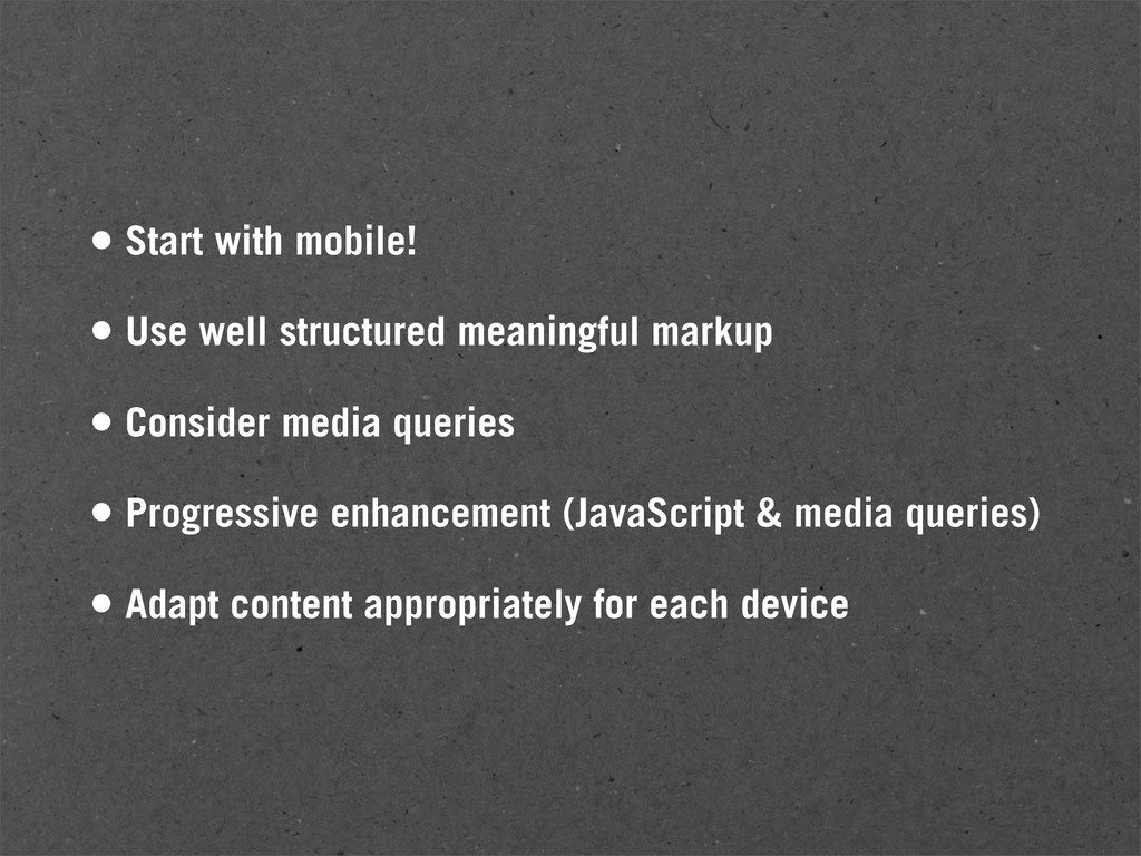 • Start with mobile! • Use well structured mean...