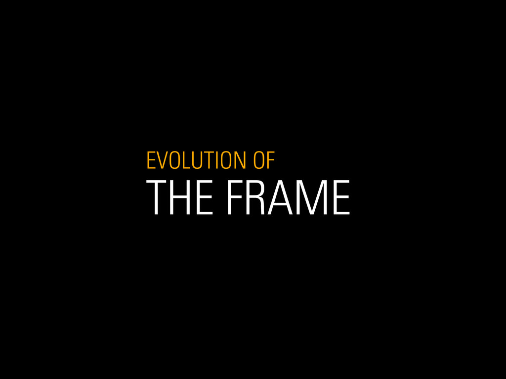 EVOLUTION OF THE FRAME