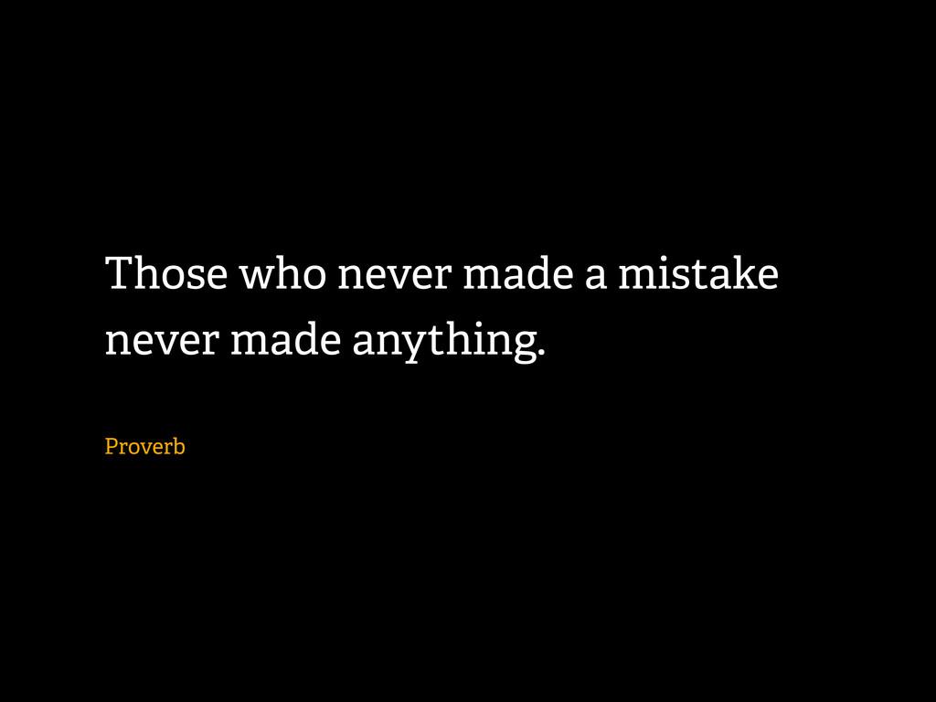 Those who never made a mistake never made anyth...