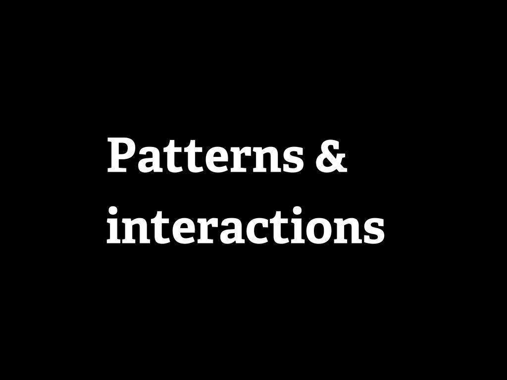 Patterns & interactions