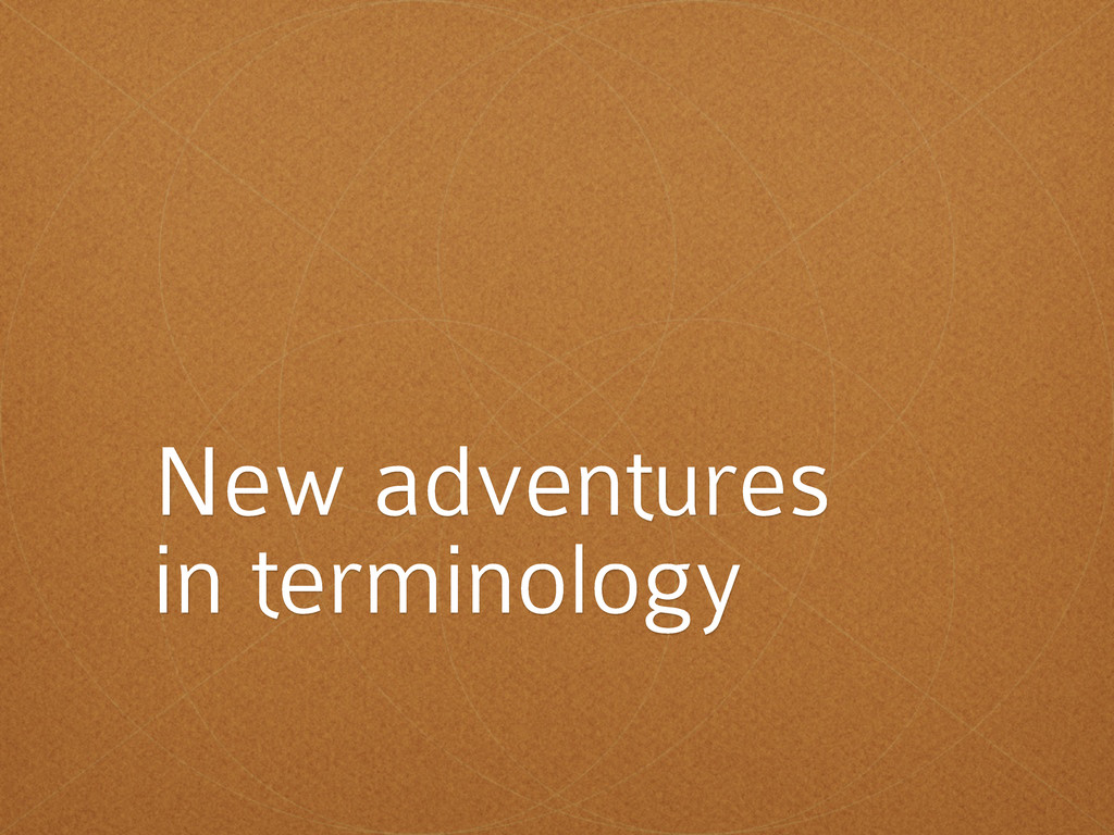 New adventures in terminology
