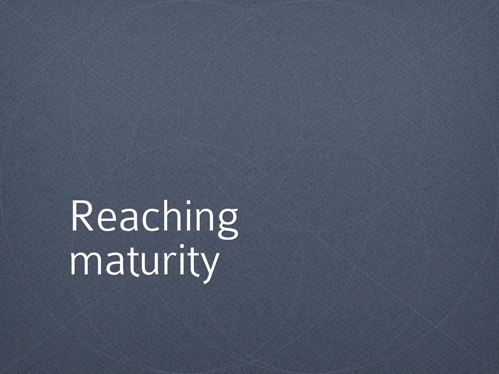 Reaching maturity