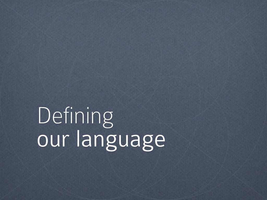 Defining our language