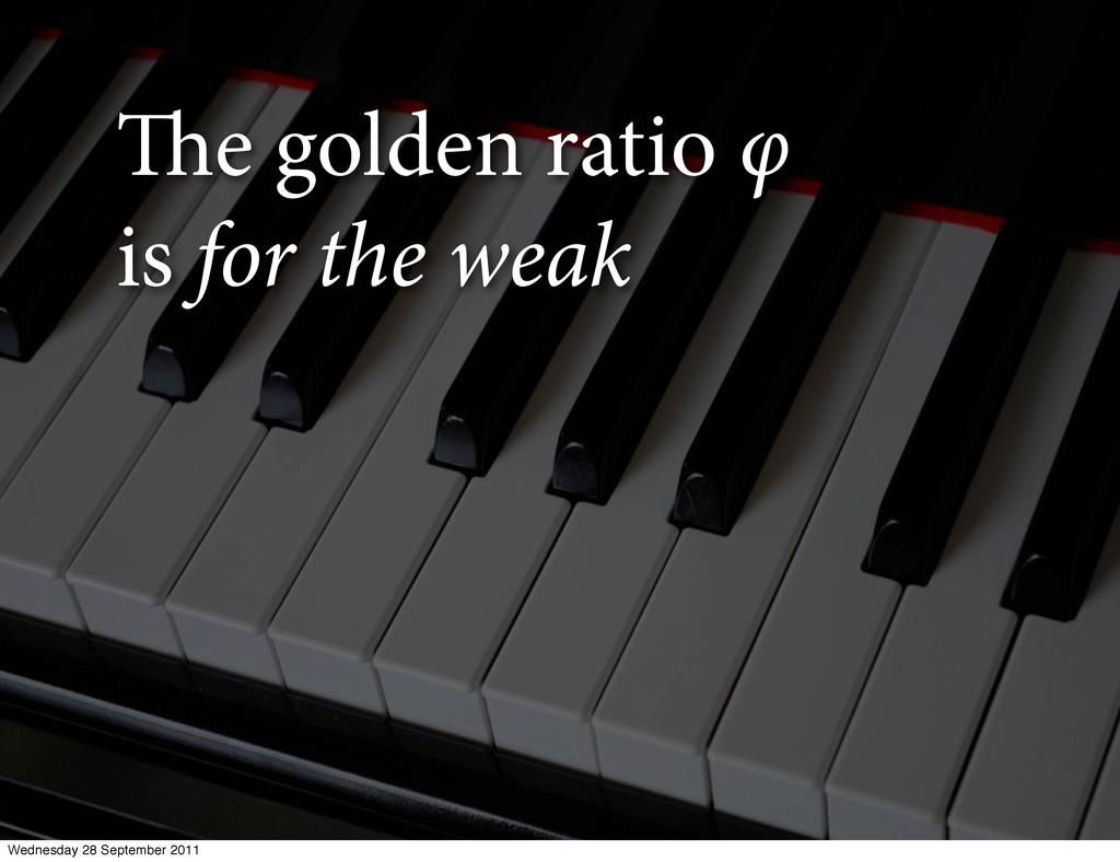 e golden ratio φ is for the weak Wednesday 28 ...