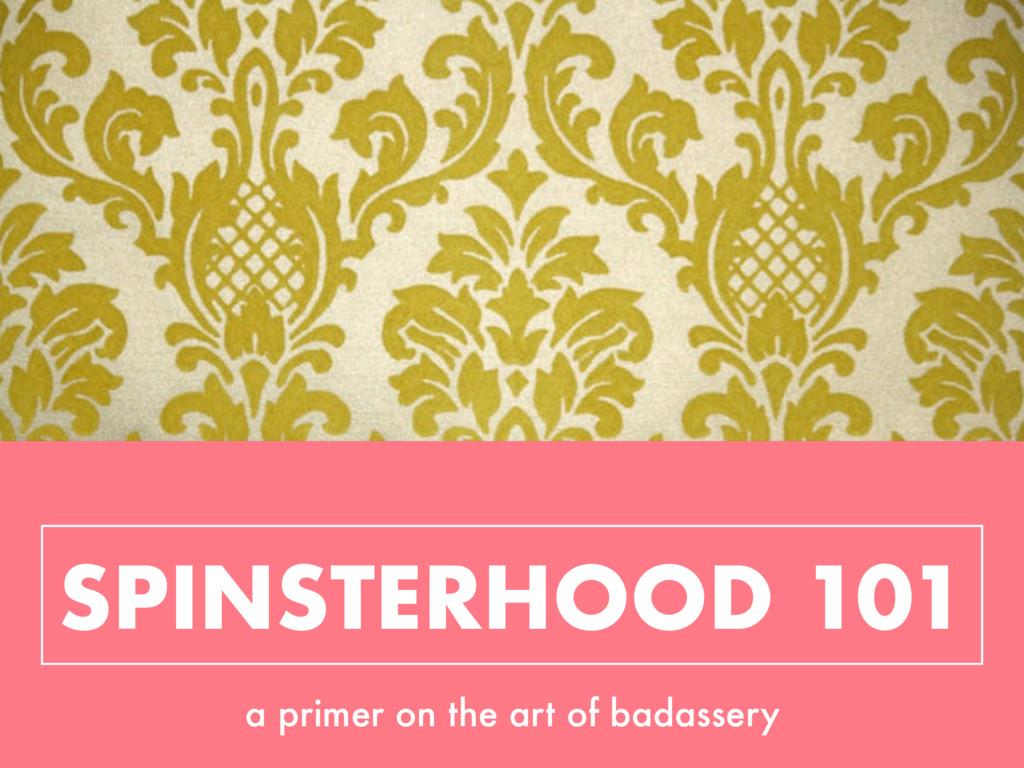 SPINSTERHOOD 101 a primer on the art of badasse...