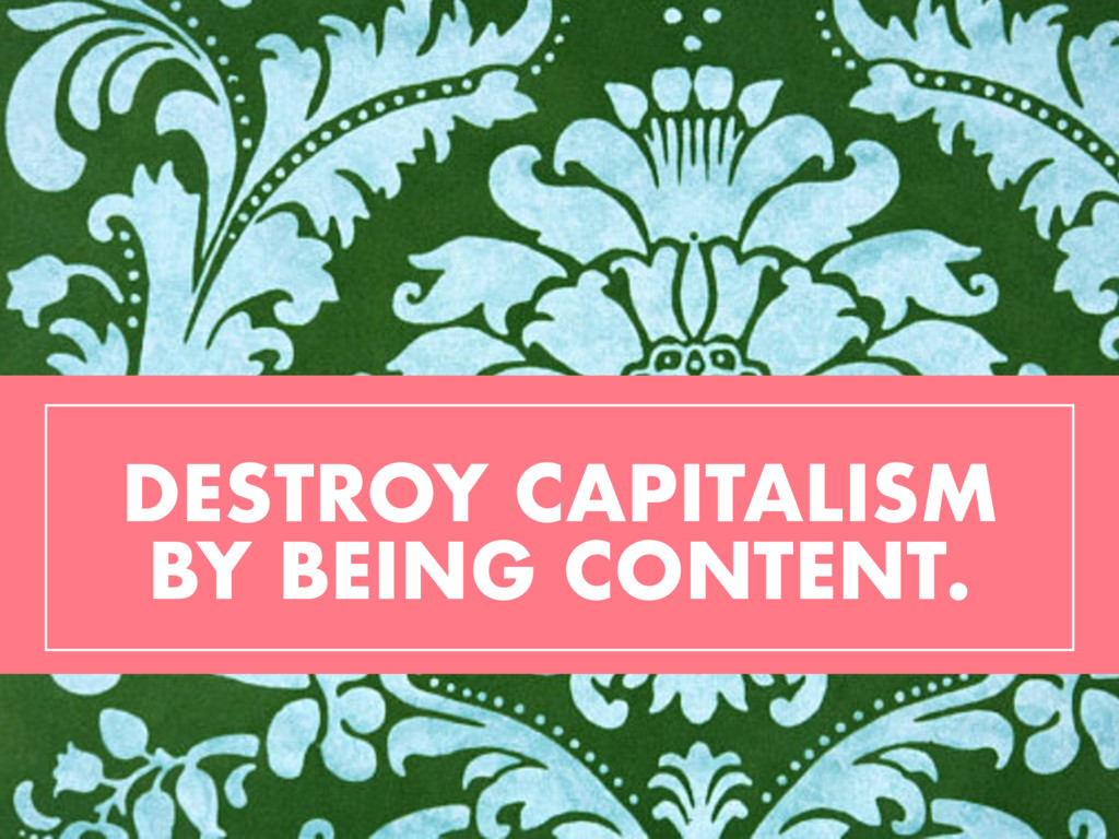 DESTROY CAPITALISM BY BEING CONTENT.
