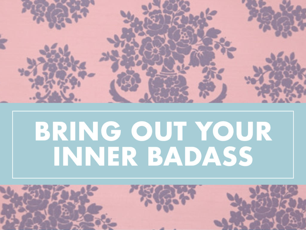 BRING OUT YOUR INNER BADASS