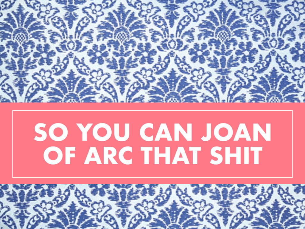 SO YOU CAN JOAN OF ARC THAT SHIT