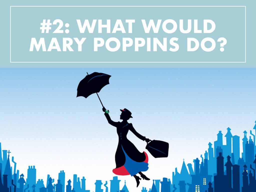 #2: WHAT WOULD MARY POPPINS DO?