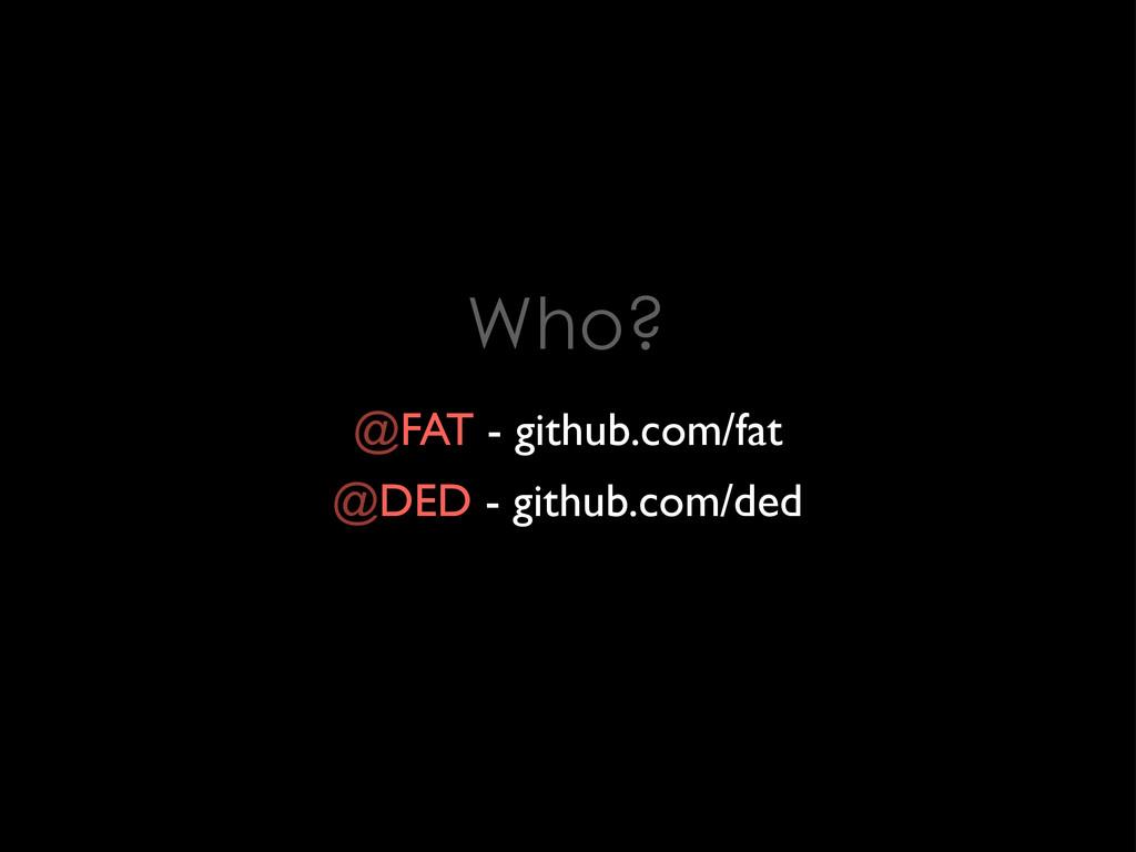 Who? @FAT - github.com/fat @DED - github.com/ded
