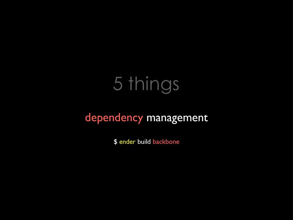 5 things dependency management $ ender build ba...