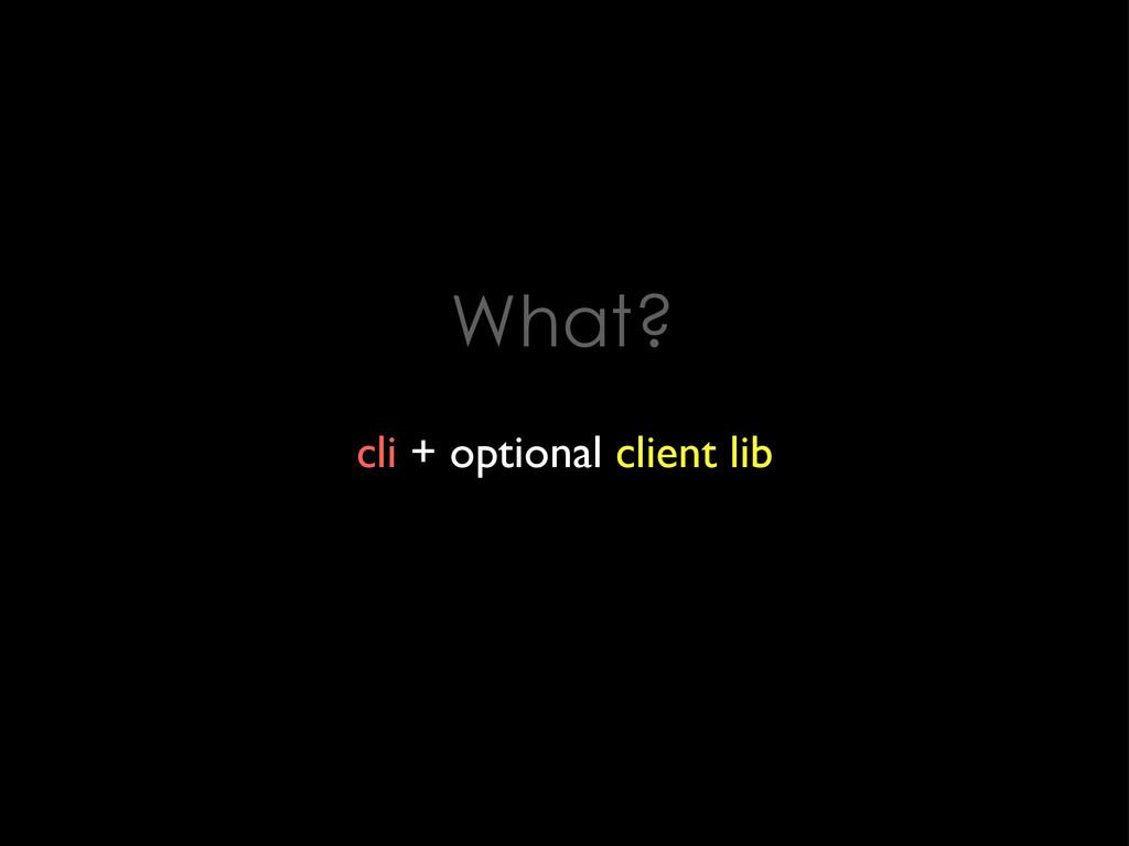 What? cli + optional client lib
