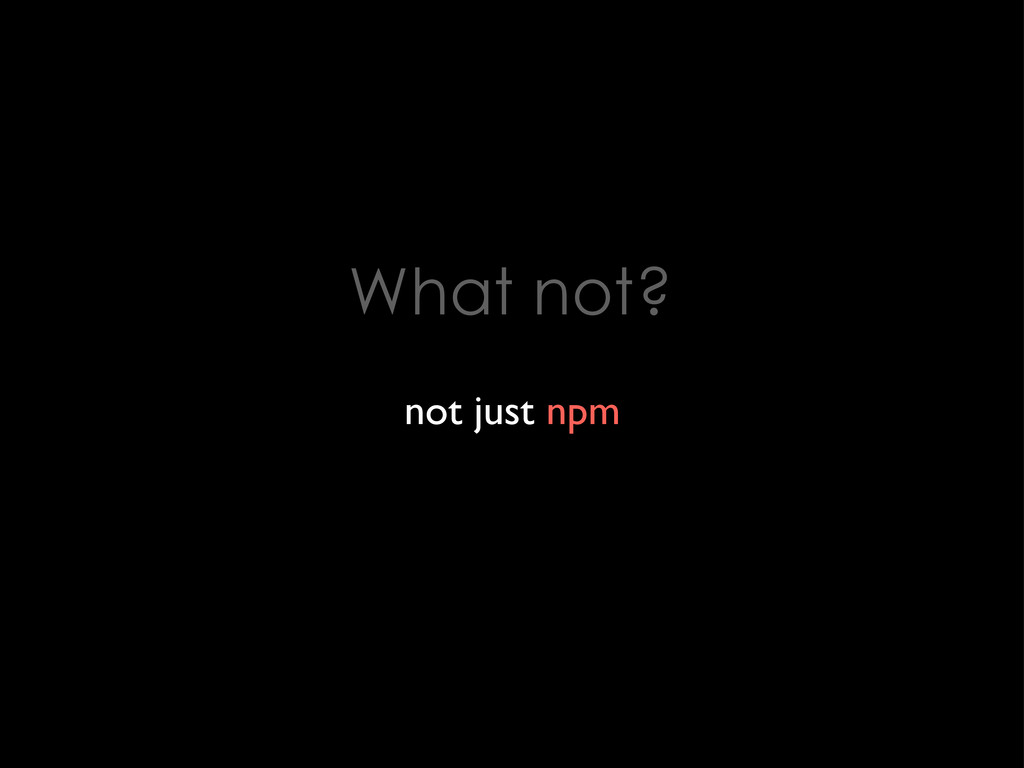 What not? not just npm