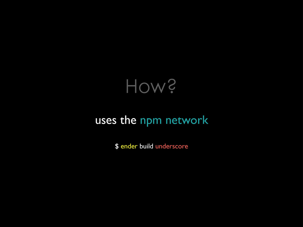 How? uses the npm network $ ender build undersc...