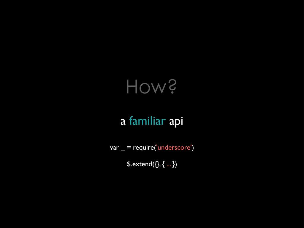 How? a familiar api var _ = require('underscore...
