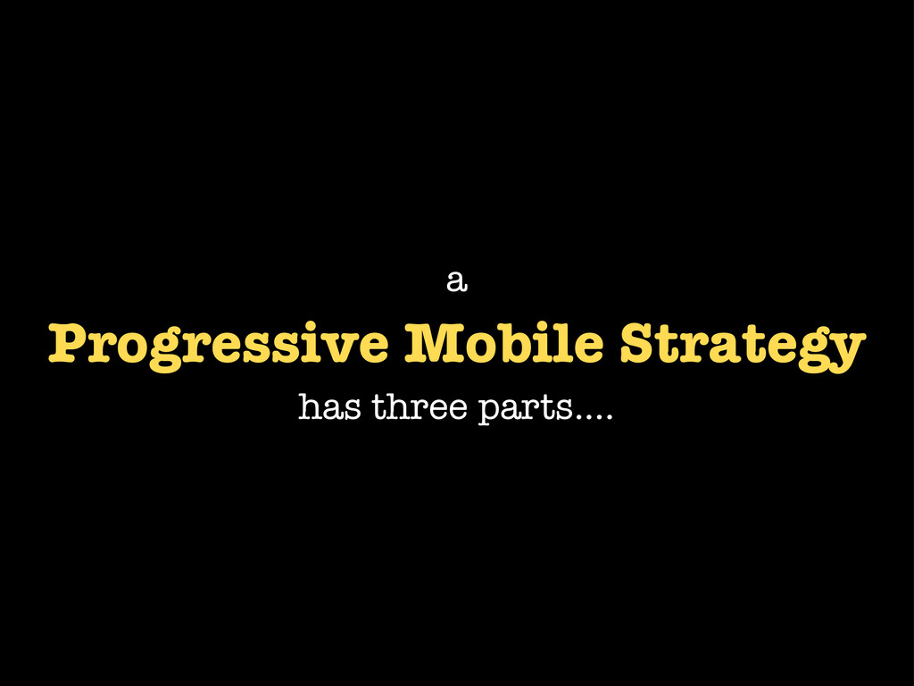 Progressive Mobile Strategy has three parts.......