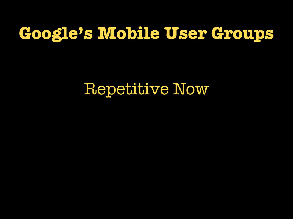 Google's Mobile User Groups Repetitive Now