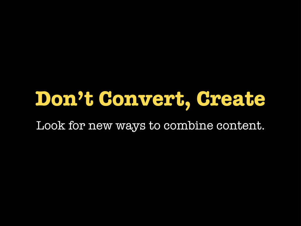 Don't Convert, Create Look for new ways to comb...