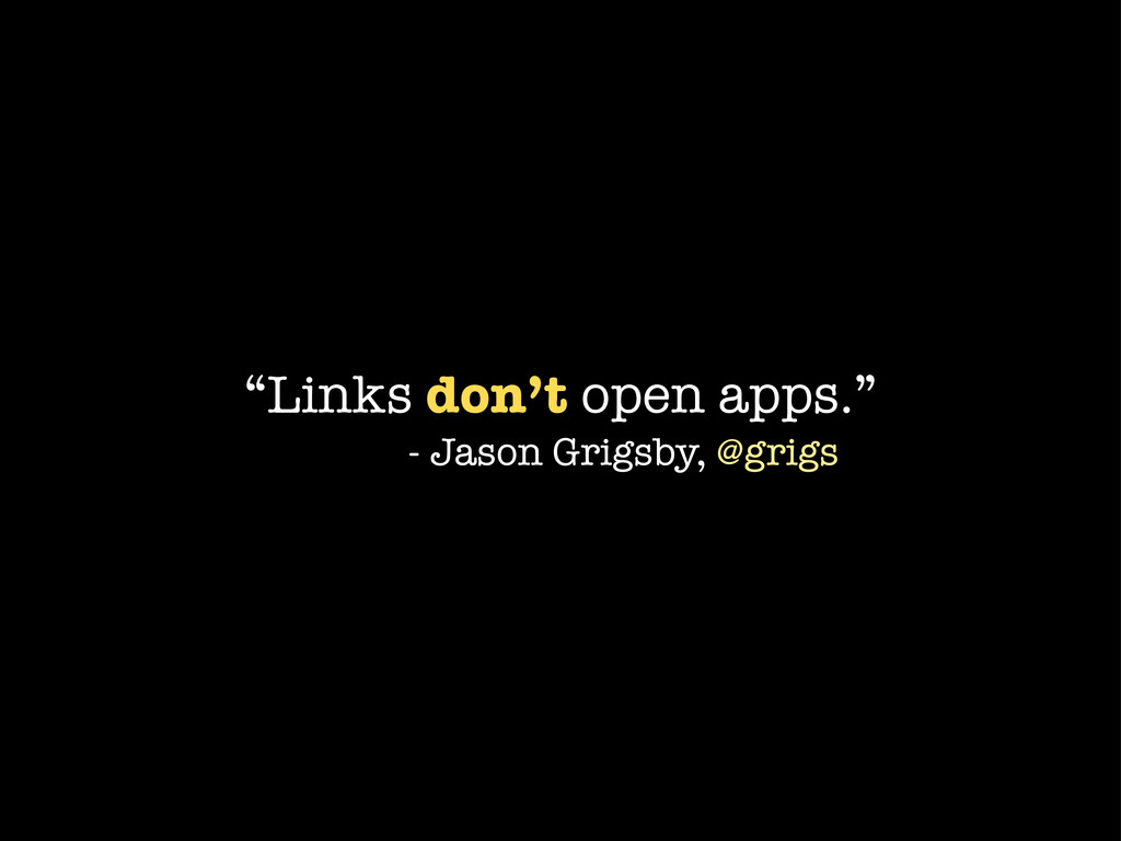 """Links don't open apps."" - Jason Grigsby, @grigs"