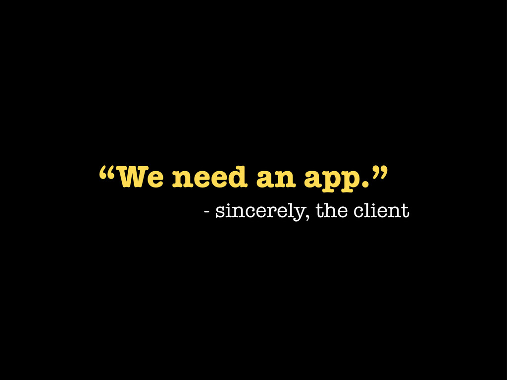 """We need an app."" - sincerely, the client"