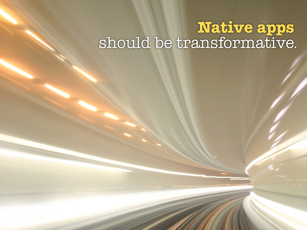 Native apps should be transformative.