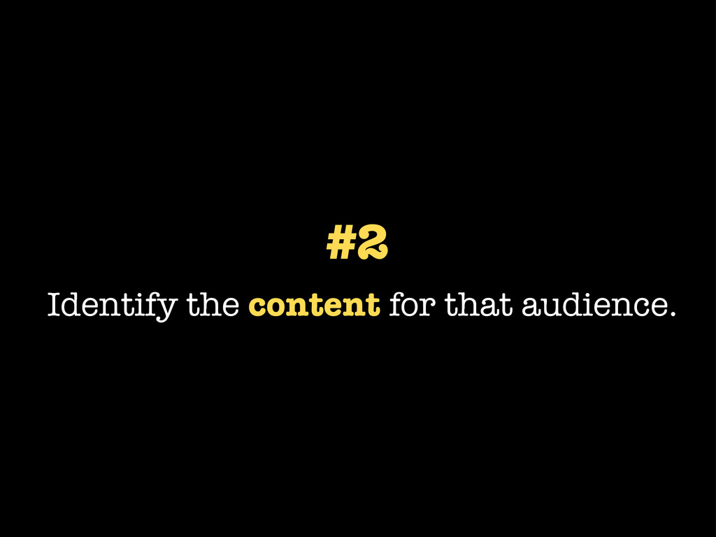 #2 Identify the content for that audience.
