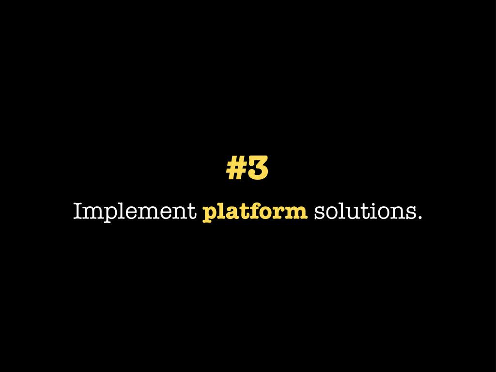 #3 Implement platform solutions.