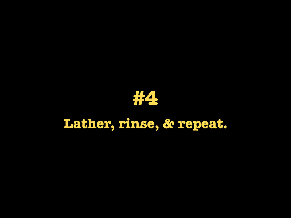 #4 Lather, rinse, & repeat.