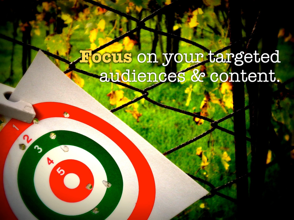 Focus on your targeted audiences & content.