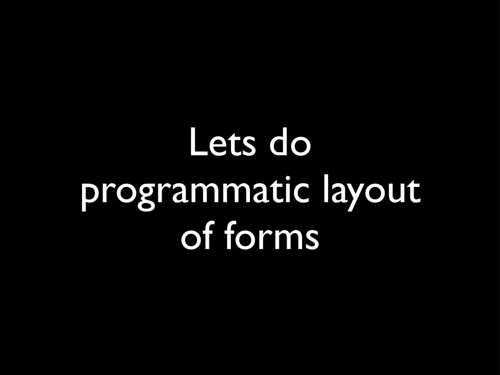 Lets do programmatic layout of forms