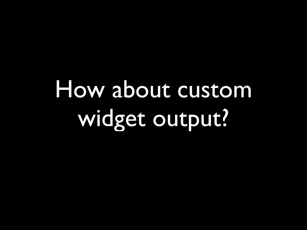 How about custom widget output?
