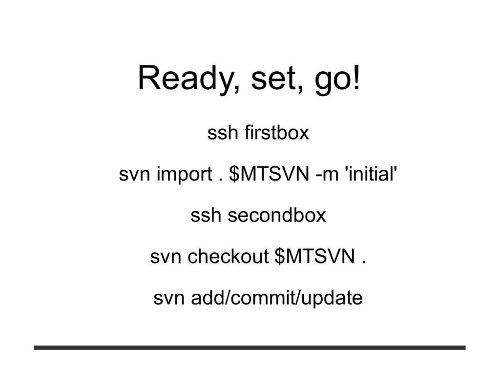 Ready, set, go! ssh firstbox svn import . $MTSV...