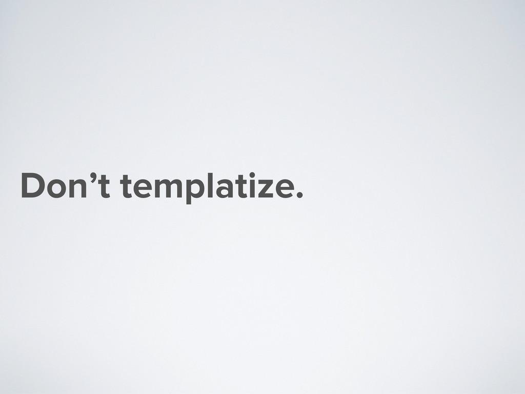 Don't templatize.