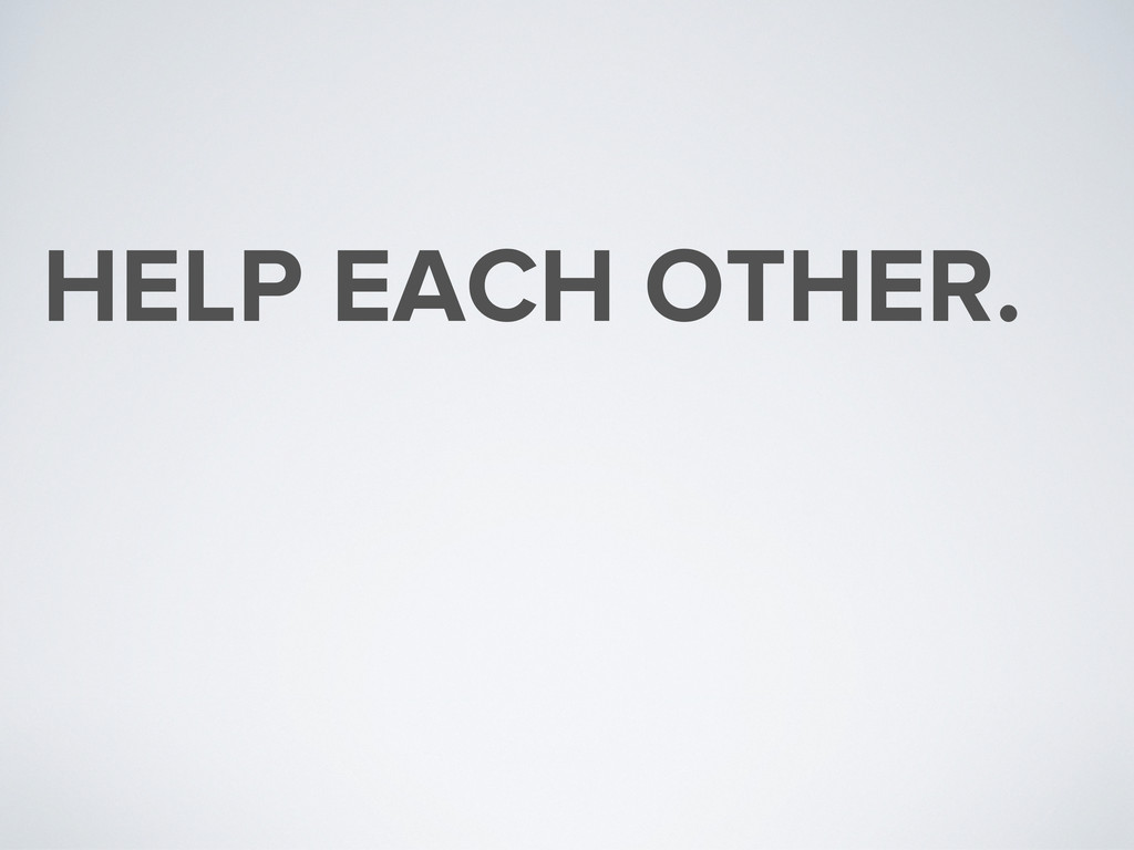 HELP EACH OTHER.