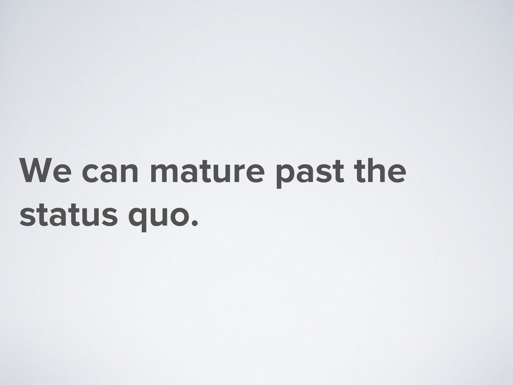 We can mature past the status quo.