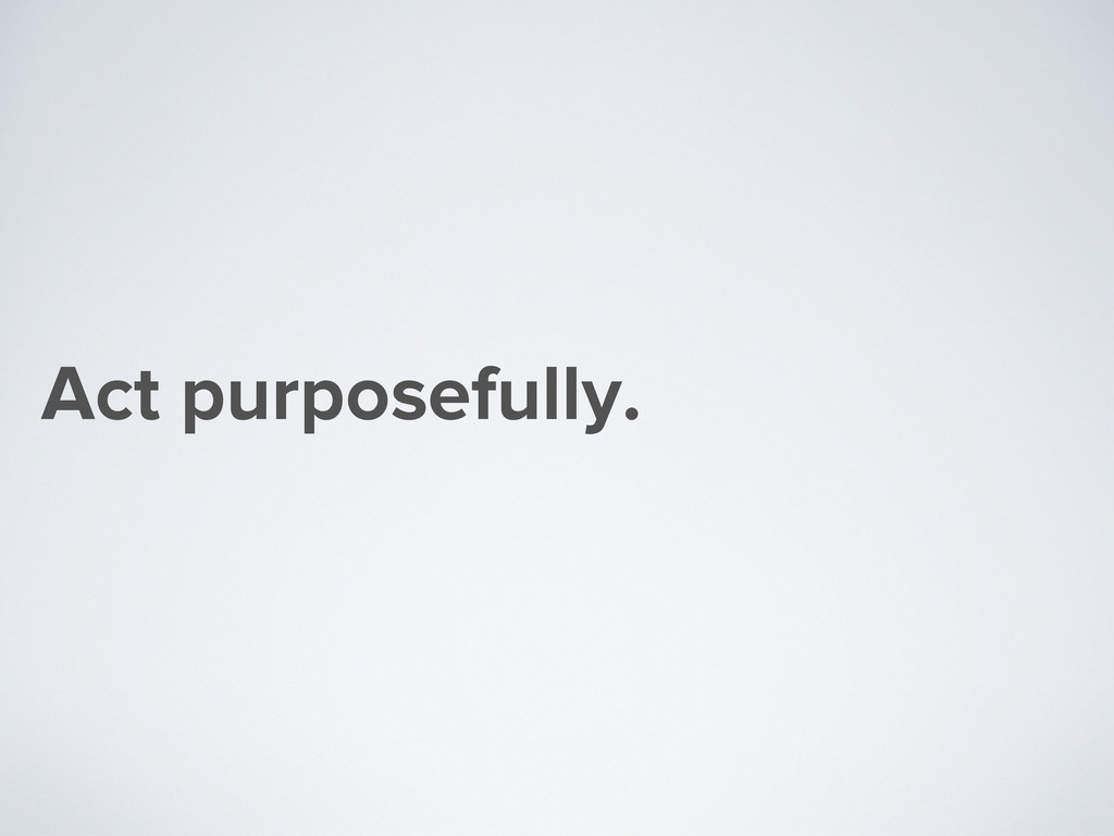 Act purposefully.