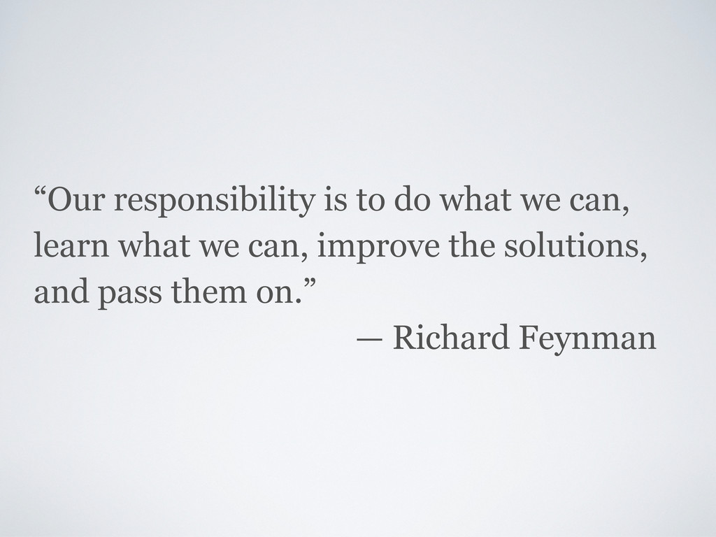 """Our responsibility is to do what we can, learn..."