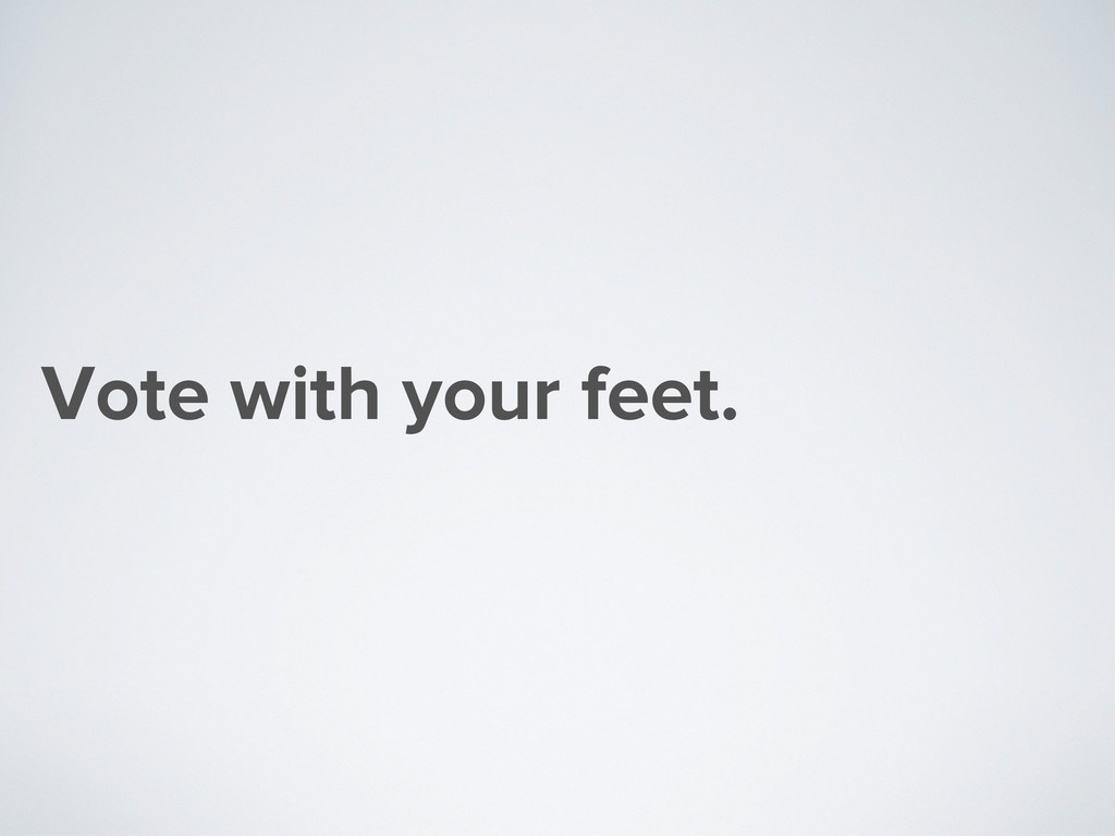 Vote with your feet.