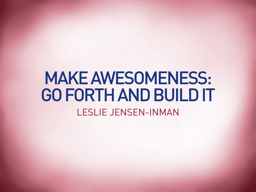MAKE AWESOMENESS: GO FORTH AND BUILD IT LESLIE ...