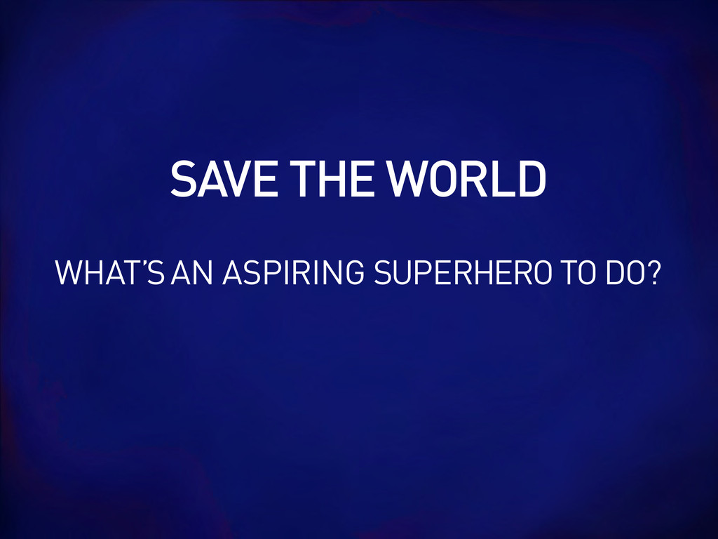 SAVE THE WORLD WHAT'S AN ASPIRING SUPERHERO TO ...