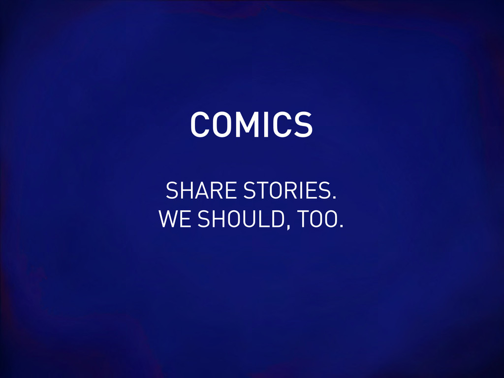 SHARE STORIES. WE SHOULD, TOO. COMICS